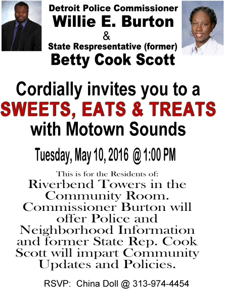 Hosted by Detroit Police Commissioner Willie Burton and Former Willie&BettyCookScott Representative Bettie Cook Scott. Tuesday May 10th at 1:00 PM. Riverbend Towers Community Room RSVP with China Doll @ (313) 974-4454